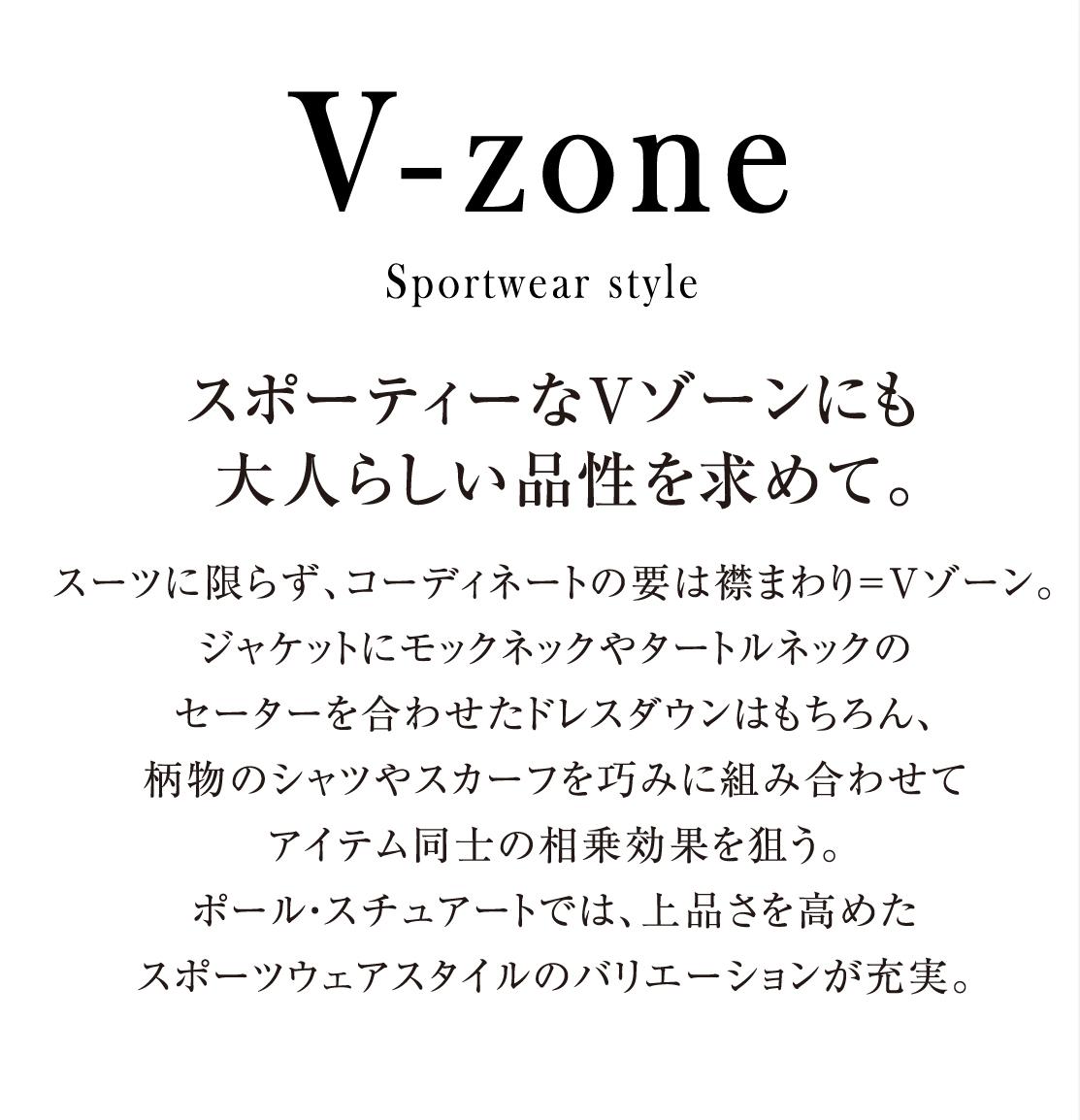 スポーティーなVゾーンにも 大人らしい品性を求めて。 スーツに限らず、コーディネートの要は襟まわり=Vゾーン。ジャケットにモックネックやタートルネックのセーターを合わせたドレスダウンはもちろん、柄物のシャツやスカーフを巧みに組み合わせてアイテム同士の相乗効果を狙う。ポール・スチュアートでは、上品さを高めたスポーツウェアスタイルのバリエーションが充実。