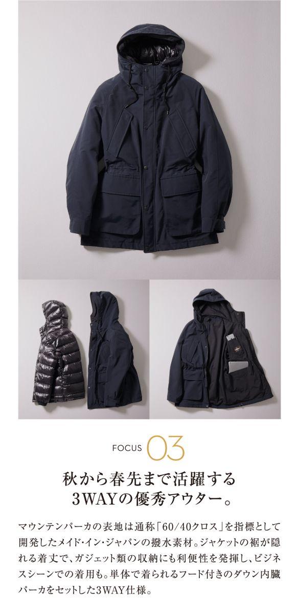 FOCUS 03 秋から春先まで活躍する3WAYの優秀アウター。 マウンテンパーカの表地は通称「60/40クロス」を指標として開発したメイド・イン・ジャパンの撥水素材。ジャケットの裾が隠れる着丈で、ガジェット類の収納にも利便性を発揮し、ビジネスシーンでの着用も。単体で着られるフード付きのダウン内臓パーカをセットした3WAY仕様。