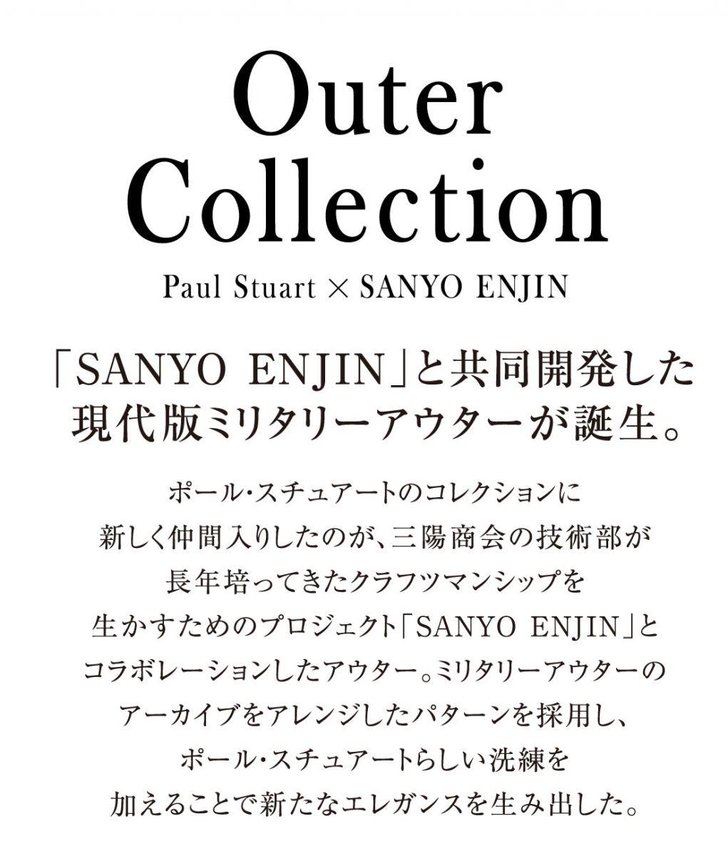 Outer Collection 「SANYO ENJIN」と共同開発した現代版ミリタリーアウターが誕生。ポール・スチュアートのコレクションに新しく仲間入りしたのが、三陽商会の技術部が長年培ってきたクラフツマンシップを生かすためのプロジェクト「SANYO ENJIN」とコラボレーションしたアウター。ミリタリーアウターのアーカイブをアレンジしたパターンを採用し、ポール・スチュアートらしい洗練を加えることで新たなエレガンスを生み出した。